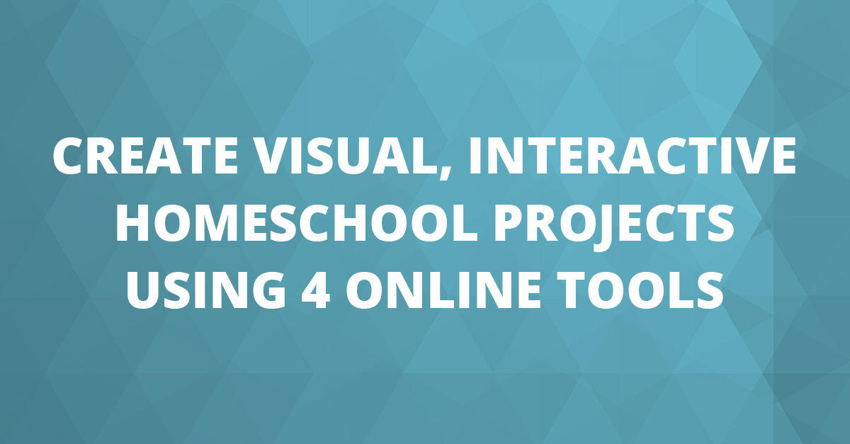 Create Visual, Interactive Homeschool Projects Using 4 Online Tools