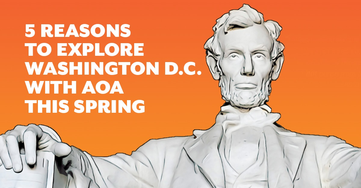 5 Reasons to Explore Washington, D.C., with AOA This Spring